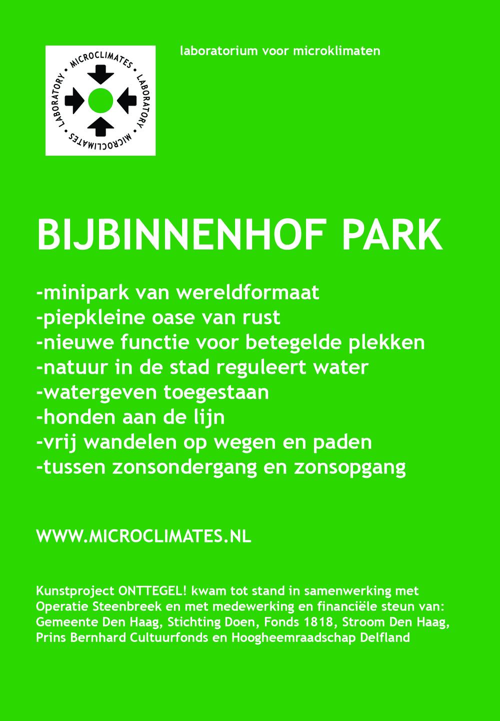 BijBinnenhofpark en film ONTTEGEL! Kunstproject BijBinnenhofpark is een mini park (50x50cm) van wereldformaat en vormt een piepkleine oase van rust in het drukke centrum van Den Haag. Met dit project gaat het Laboratorium voor Microklimaten een stap verder om onttegelde plekken een nieuwe functie in de openbare stedelijke ruimte te geven. Dit kleine park vraagt een officiële parkstatus aan en krijgt daarmee een belangrijke functie: namelijk het reguleren van water en belang van natuur in de stad onder de aandacht brengen bij bezoekers. Bij de film ONTTEGEL! staat het delen van innovatieve waterprojecten en kennis die opgedaan is in Den Haag en Portland V.S. centraal. Zo bestaan in Portland de z.g.n. bioswales, hemelwater filtratie tuinen die, soms verenigd met kunstwerken, worden aangelegd om overtollig oppervlaktewater in hevige regenperiodes af te kunnen voeren. Programma Opening BijBinnenhofpark en film ONTTEGEL! do 19 november, aanvang 17.15 uur, Hofplaats, Den Haag -Aanleg park -Plaatsing watershed Garmt Arbouw(beleidsmedewerker I&M) -Parkinspectie boswachter Erik Evers(park Sorghvliet) -Opening park wethouder Joris Wijsmuller, Garmt Arbouw en Erik Evers -Openlucht filmpresentatie ONTTEGEL! -Optreden Rapaille-Vertellerscollectief Voor meer informatie: neem contact op met annechienmeier@gmail.com of bezoek website: www.microclimates.nl
