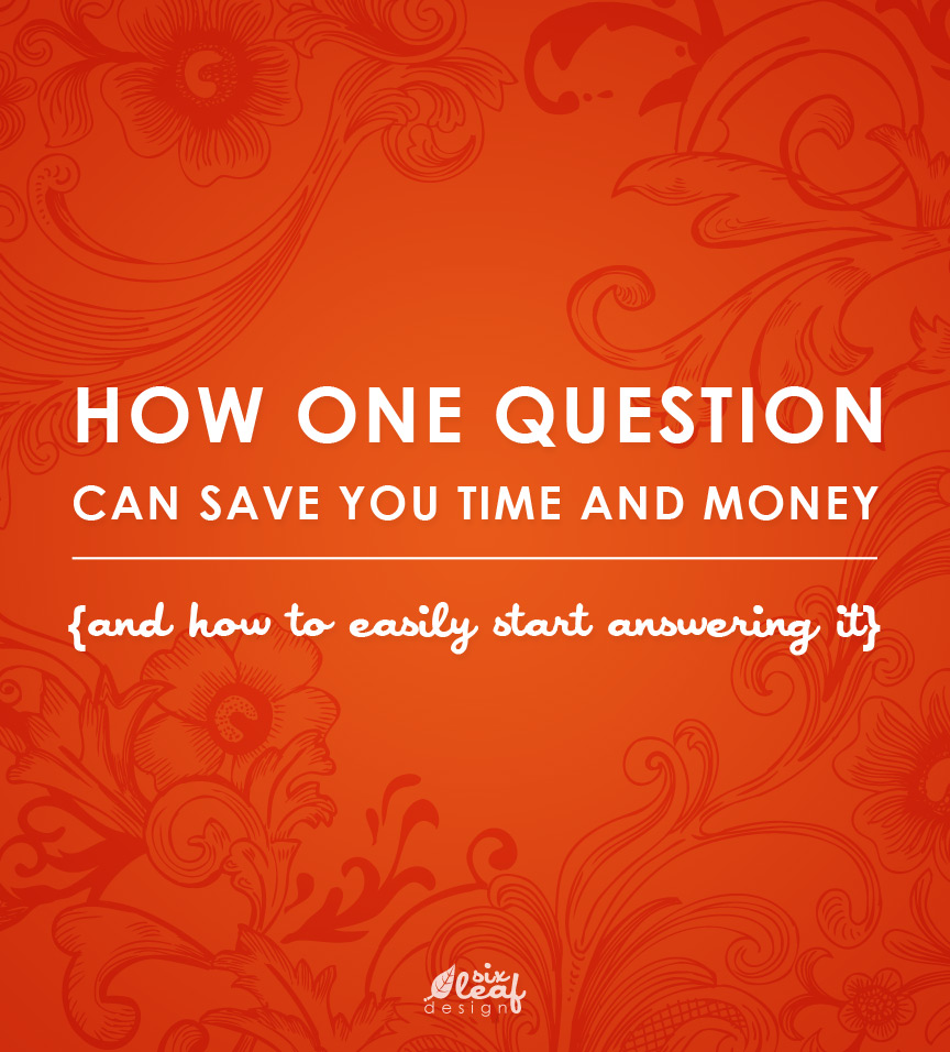 Six Leaf Graphic Design - How One Question Can Save You Time and Money (and how to easily start answering it)
