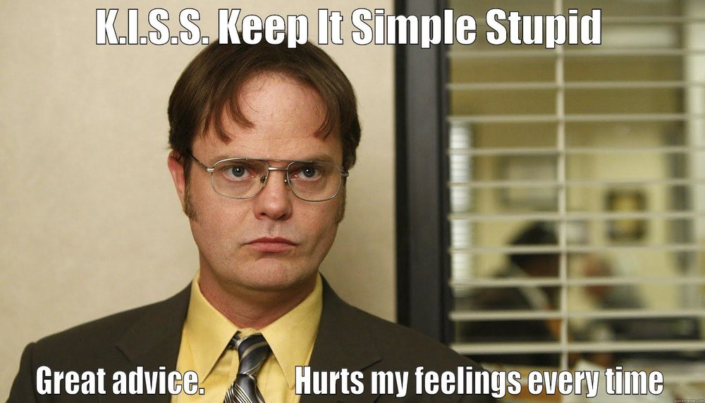 "Michael always says ""K-I-S-S. Keep it simple, stupid."" Great advice. Hurts my feelings every time."