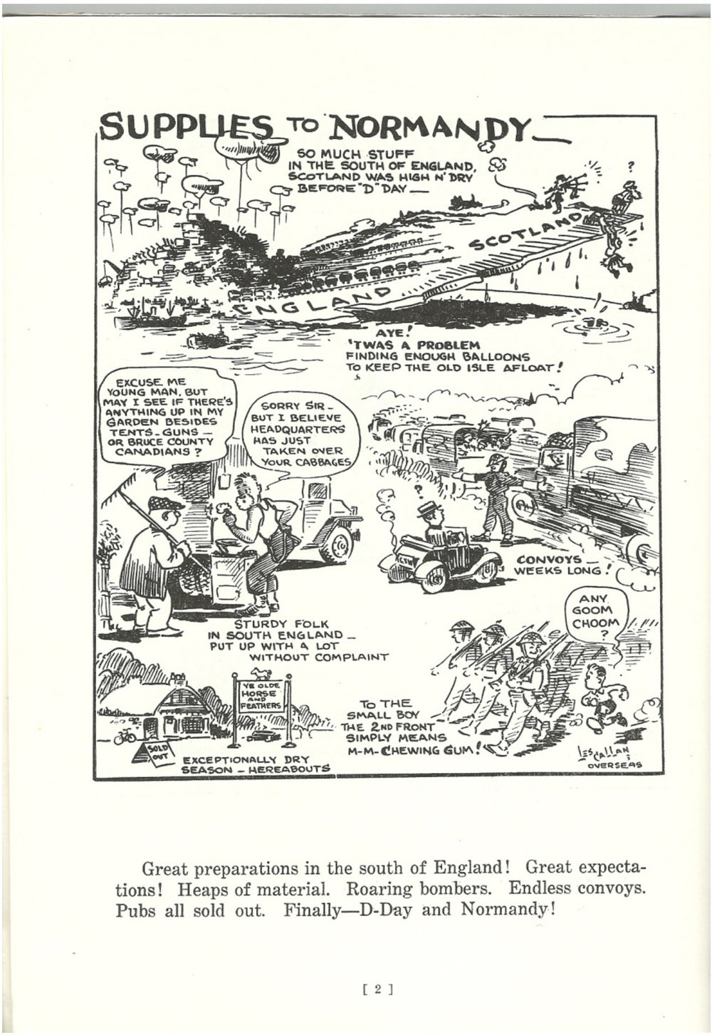 "One of Les Callan's earliest cartoons was about all of the preparations for the attack on D-Day. The caption below the cartoon read:  ""Supplies to Normandy! Great preparations in the south of England! Great expectations! Heaps of material. Roaring bombers. Endless convoys. Pubs all sold out. Finally — D-Day and Normandy!"""
