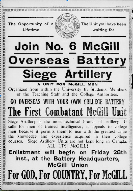 "Slogans for recruitment, such as ""Calling on men of trained intelligence"" and ""For God, for Country, for McGill"" brought in the initial intake of recruits in the spring of 1916. Initially, they were designated the 6th and the 271st, until receiving the designation 7th. (mcgill daily newspaper, april   25, 1916   edition)"