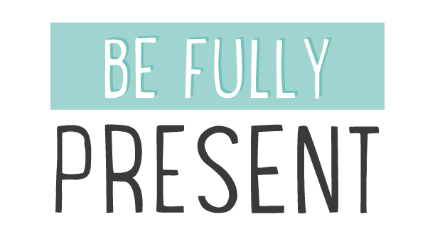 Be FULLY present!