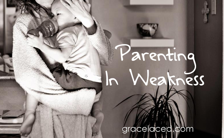 Parenting In Weakness | gracelaced.com
