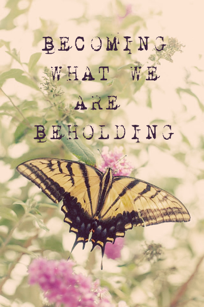 Becoming What We Are Beholding