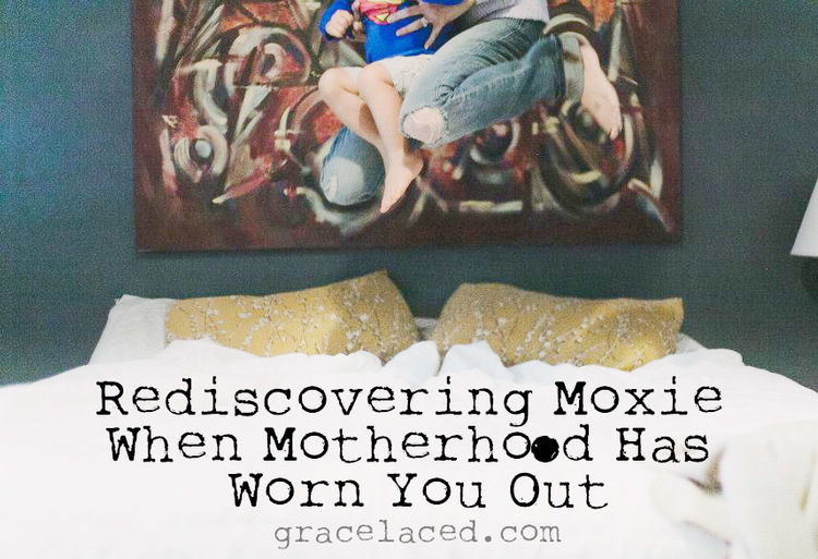 Rediscovering Moxie When Motherhood Has Worn You Out | gracelaced