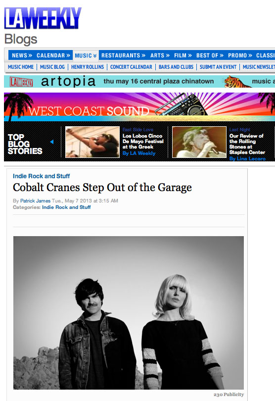 "LA WEEKLY'S Westcoast Sound feature interview        When Cobalt Cranes  caught our ear  in 2010 with their  In Media Rez  EP, they'd conjured an appealingly dirty melange of the Stooges and the Vaselines. Now, after the release of their debut full-length LP,   Head in the Clouds  , they've stepped out of the garage and into a world of pop that's as sweeping and sprawling as L.A. itself. Around noon on an oppressively hot spring day, we met with the founding members at Cafe 101, ahead of their May residency at  Lot 1  stating tomorrow. We discussed their evolving sound beside the hum of the freeway.       ""I think our EP was very punk, because as musicians, that's where we were,"" says Kate Betuel, 27. Her blond bangs hang just above her eyes, and her long-sleeved, lace-lapeled black dress stands in opposition to the spring heat outside. Co-founder Tim Foley wears a T-shirt and a ""Thrasher"" cap of indeterminate vintage; he's got four-days or so of stubble on his face.       Betuel met Foley, 28, a little over four years ago at a house party in Inglewood, where he lived with nine other guys while he was finishing school at LMU (Betuel was making art at Otis). They bonded over mutual affection for home recording equipment, and after graduation they'd meet at Foley's Koreatown apartment to jam on Ramones songs and record demos. They made a ton of noise, but no one ever complained -- apparently the other residents preferred the racket to a visit from the cops. Betuel recalls many times she'd arrive at Foley's door and he'd be playing drums so loudly he wouldn't hear her knocking. The chaotic nature of the place informed their initial sound.       ""All our songs start with a riff and you build from there,"" says Foley. ""But this time we were really conscious to make all the songs really full songs, whereas in the past we'd maybe just stop at a minute forty-five, and just say 'OK, that's song.' This time tried to expand on the little riffs as much as we could.""        Head in the Clouds  sees a more mature duo operating with an acute awareness of what goes into a great pop song. There's still an abundance of shoegazey distortion and surf-rock-inspired riffs, but as Foley says, but it's more measured than their previous work. And lyrically, there are more than a few nods to L.A. -- both as they've experienced it and in terms of its portrayal in pop culture -- as stereotype or archetype, depending on your perspective.       On "" Shake ,"" Foley navigates a space between bliss and boredom, exclaiming that he ""wants to feel something real,"" and pleading for someone (or something) to ""shake me up."" In "" Salvation ,"" Betuel sounds oddly even-keel when she laments: ""can't save myself, from myself."" And on closing number ""Paper Moon,"" they slow things down and let the feedback ride with a stirring track that evokes the emotive twang of Cowboy Junkies.       Both members share an appreciation for L.A. music history. Betuel, for instance, fantasizes about excavating the original  Masque basement , where everyone the GoGos to X played in the late 1970s. And she mentions feeling a particular pang of sadness whenever she passes the former site of Gold Star Studios, where Richie Valens, Phil Spector, Brian Wilson, Leonard Cohen, and countless others recorded. ""It's sad now because it's like a water store,"" she says. ""You drive by and it's like, right there, so many records were made, and now it's just like strip mall.""       With  Head in the Clouds , Cobalt Cranes make their contribution to the evolving geography of L.A. music. And fresh off a 10-state tour, they're about to take up a  residency at Echo Park venue Lot 1 . They'll play every Wednesday in May starting tomorrow. Listeners can expect to hear new material from  Head in the Clouds , plus maybe a few Angeleno-themed covers, among them ""Mötorhead,"" written by Lemmy Kilmister just before he formed gus iconic band. But they might also play some Graham Parsons, whom Foley cites as an artist he often looks to for inspiration.       ""He's a great songwriter who writes about really big topics,"" says Foley. ""There's a lot of spirituality in his songs, but it's not cheesy; there's a coolness to it. He captures that early L.A. sound, but before it got too mainstream -- like, the Eagles wouldn't exist without him. They cribbed all his stuff.""  Read it here:  LA WEEKLY"