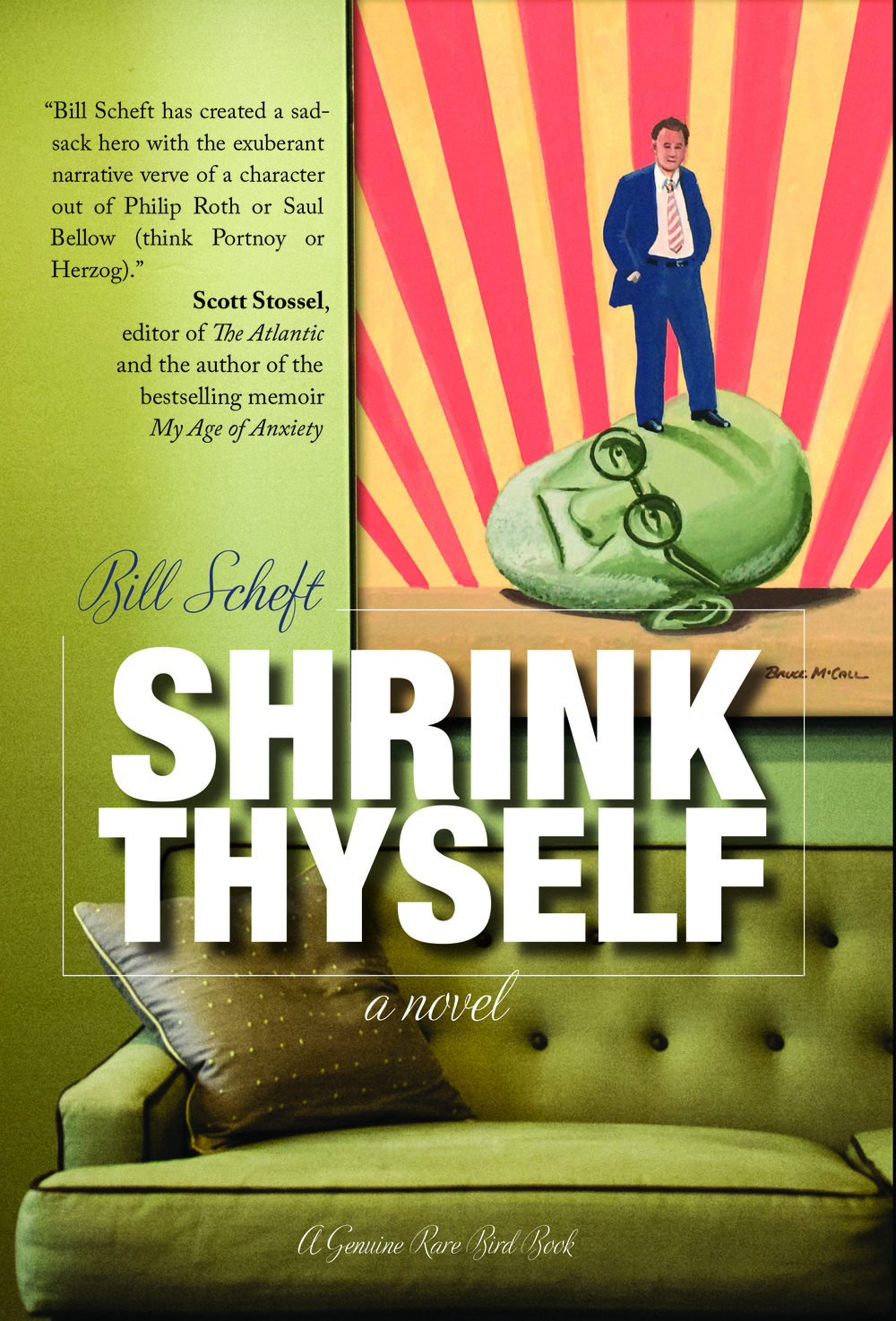 Shrink Thyselfby Bill Scheft In Shrink Thyself, Charlie Traub decides to leave psychotherapy and live the unexamined life. A noble goal, which would be even more noble if his former therapist (now his friend) didn't turn out to be beyond inappropriate and his mother didn't die in a way that would have made Freud transfer to dental school. Despite all unexamined evidence to the contrary, Charlie just might be unable to accept that wherever he goes, there he is.