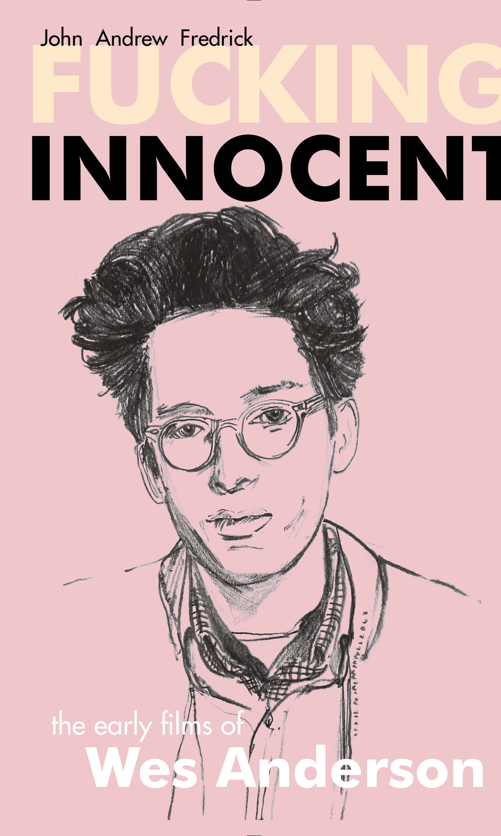 Fucking Innocent: The Early Films Of Wes Anderson By John Andrew Fredrick
