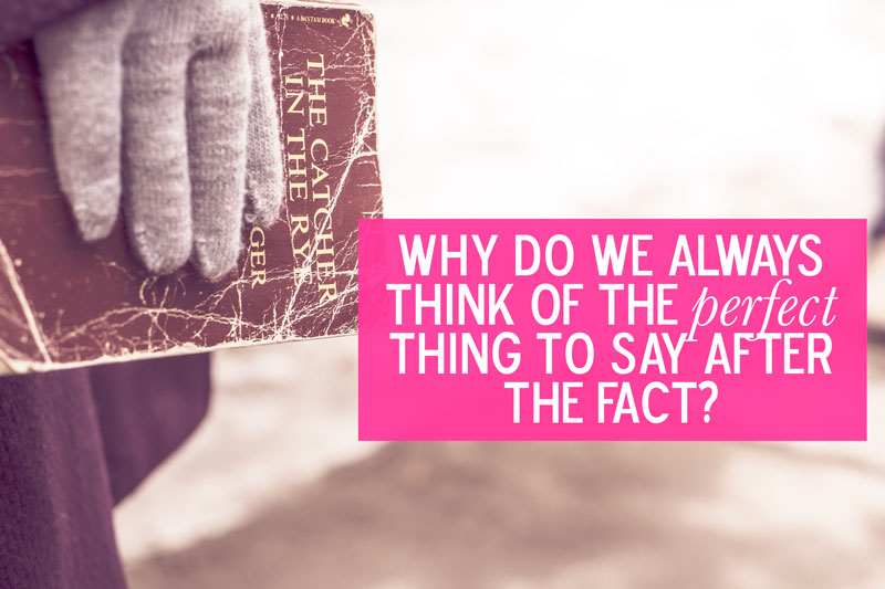 Why do we always think of the perfect thing to say after the fact?