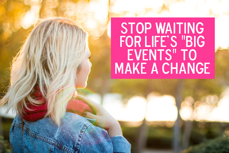 "Newsflash: your own sanity is enough. | Stop Waiting for ""Big Events"" to Change Your Life"