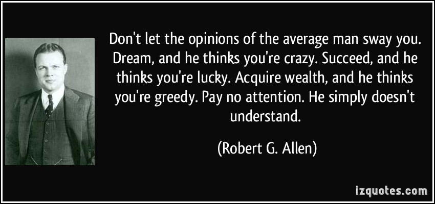 quote-don-t-let-the-opinions-of-the-average-man-sway-you-dream-and-he-thinks-you-re-crazy-succeed-and-robert-g-allen-3475.jpg