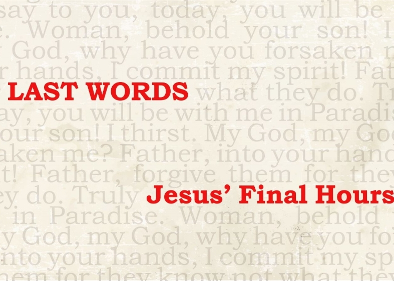 Last Words - Jesus' Final Hours    Feb. - April 2018