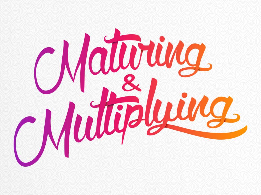 Maturing & Multiplying     August - September 2018