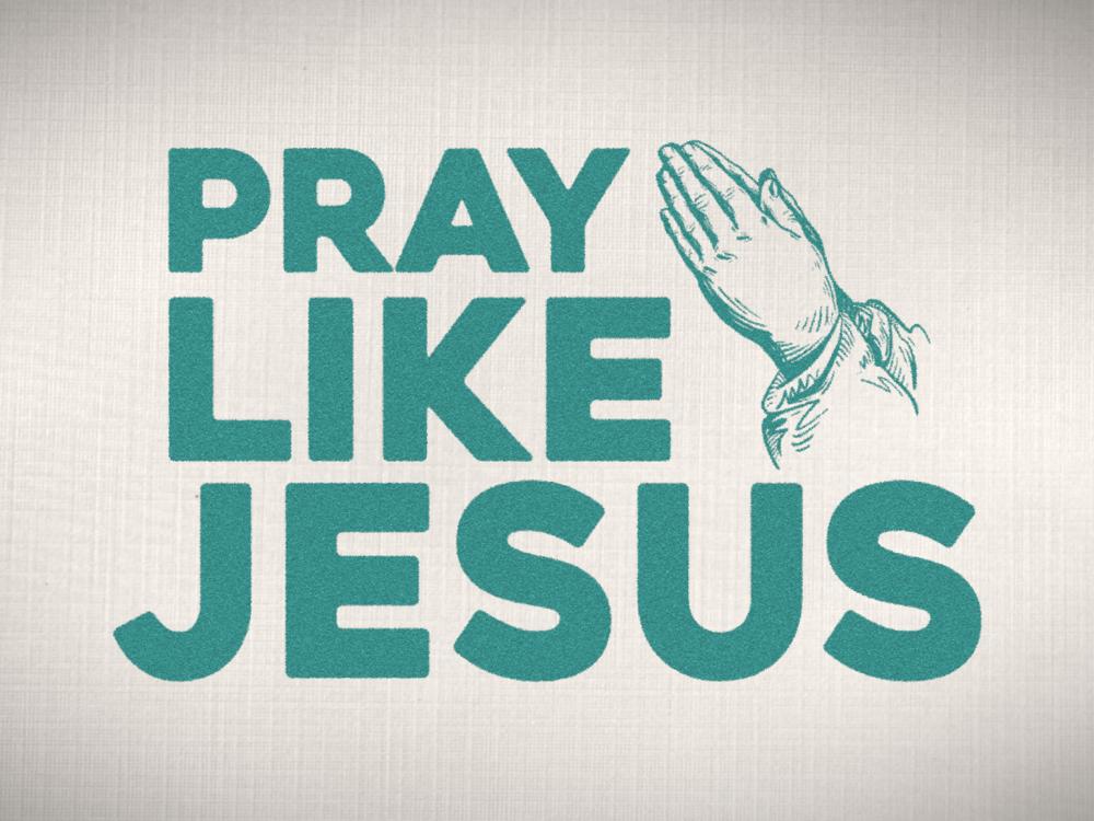 Pray Like Jesus     March - April 2019