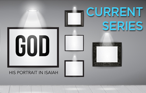 "Join us in our current sermon series as we learn about ""GOD: His Portrait in Isaiah."""