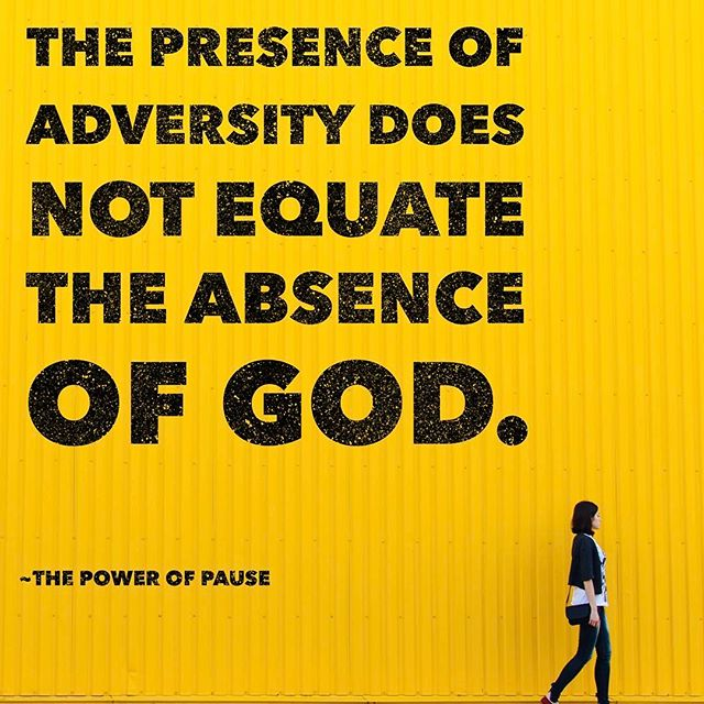The presence of ADVERSITY does not equate the ABSENCE of God.  A quick excerpt from last week's message, the power of Pause.