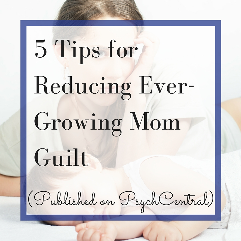 5 Tips for Reducing Ever-Growing Mom Guilt