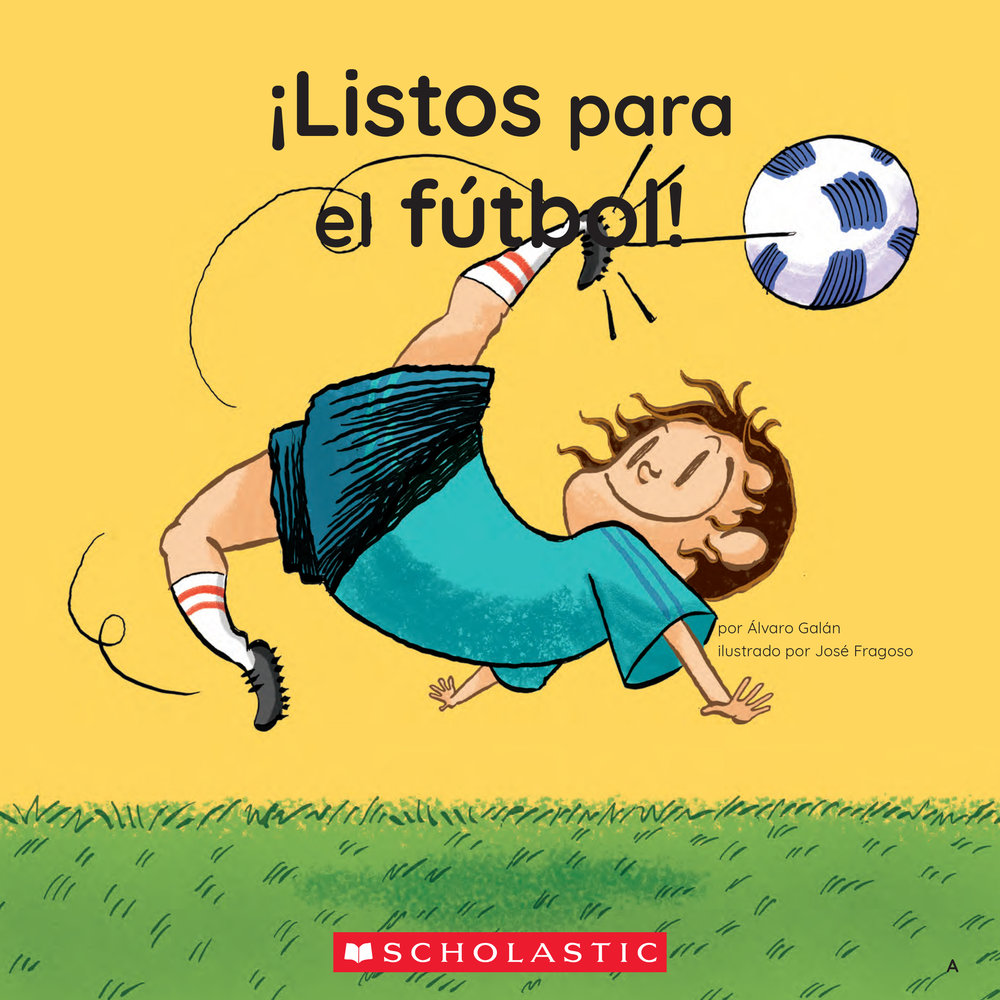¡Listos para el fútbol!   By Álvaro Galán, Illustrated by Jose Fragoso  (SCHOLASTIC)  Part of Scholastic´s Guided Reading Books in Español. All the rules and cool facts about soccer in a really fun way!