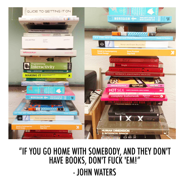 """If you go home with somebody, and they don't have books, don't fuck'em!"" - John Waters"