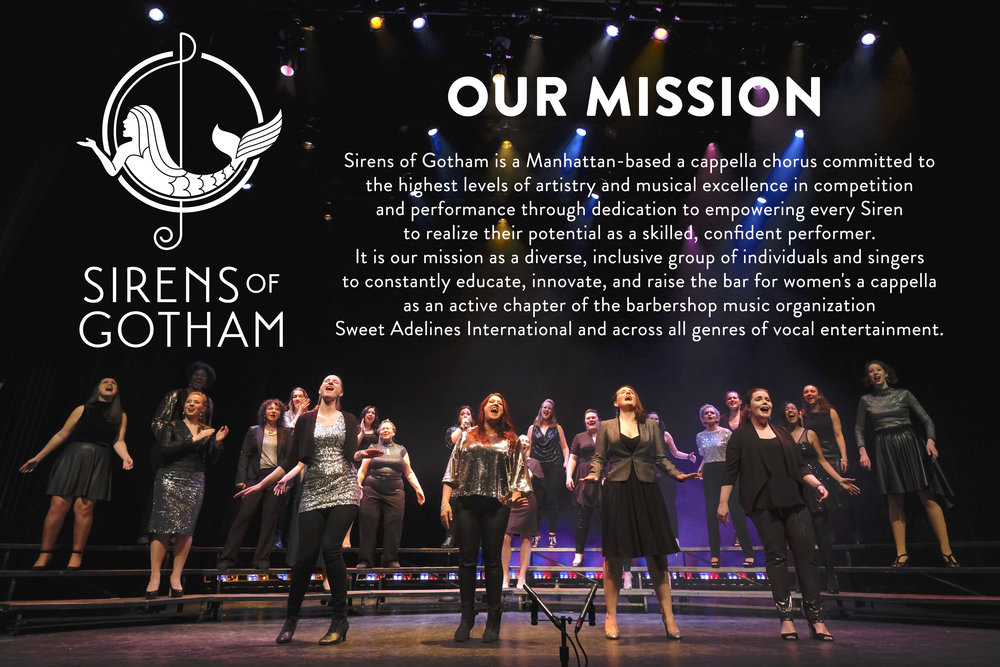 Sirens of Gotham is a Manhattan-based a cappella chorus committed to the highest levels of artistry and musical excellence in competition and performance through dedication to empowering every Siren to realize their potential as a skilled, confident performer. It is our mission as a diverse, inclusive group of individuals and performers to constantly educate, innovate, and raise the bar for women's a cappella as an active chapter of the barbershop music organization Sweet Adelines International and across all genres of vocal entertainment.