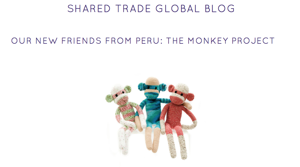We are excited to welcome into the Shared Trade family, our new Peruvian partners, The Monkey Project. Founder, Nubia Echevarria took the time to answer a few questions for us. See the entire collection here.  Why sock monkeys? Huancayo has a large community of knitters and I noticed that knitted finger puppets were a popular toy. And I've always loved monkeys — I think they're super cute. I remember as a little girl my dad had given my mom a Dakin hugging monkey set and I thought they were the cutest stuffed animals. It represented a sweet gesture of love. So my thought was to take an old American staple, the sock monkey, that everyone could relate to and make it philanthropic. Apart from employing women in Peru, my second motivation was to educate the younger generation on giving back. I wanted each sock monkey to represent a different characteristic, like love, hope, friendship, faith, etc. From there, the idea of creating monkey characters and telling their story evolved. Our first sock monkey we launched was Otis, who represents love. I named him after one of my favorite musicians, Otis Redding. In the accompanying children's book, Otis is an orphan who has a love for music and wants nothing more than a family to call his own. I'm so happy with the story — it's very sweet. To me, adoption is was one of the truest forms of love. That's why I made Otis the love monkey an orphan in the story. The percentage of the sale of each book will be donated to a charity that aids orphans and orphan care. The book is coming soon! Why Peru? My parents are from Peru, though I was born here in the U.S. The majority of my family (grandparents, aunts/uncles and cousins) live in Peru. After the sudden loss of my father, I wanted to be around my family in Peru and just experience life the way my parents did. I wanted to immerse myself in their/my culture. I moved there for a year and lived half the time in Lima and the other half in Huancayo, a small town in the Andes mountains. Why artisans? When I lived in Huancayo, known as the Artisan capital of Peru, I was amazed by the amount of talent and craftsmanship the local artisans possessed. Their wares were beautiful and so well-made by hand. You could find anything from knitted pieces, handmade jewelry, leather goods, ceramics — the list was endless. I also discovered these high-quality handmade goods were super affordable to a fault and that most artisans were living in poverty. Seeing these hardworking, talented artisans that were eager to work and provide for their families was the catalyst that started The Monkey Project. What has been the impact so far? The effect on our women has been very positive. Our head crocheter, Berta, has put her daughter through college with the earnings of TMP and we now have 4 women working with us. Our ultimate goal is to increase the number of employed women as our demand increases — there is a need and an abundance of talented artisans eager to work. Describe TMP's partnership with Shared Trade? I'm so very thankful for the partnership with Shared Trade. In the short time we've been working alongside of them, it's helped TMP significantly. They placed a large order which enabled us to hire on another woman to meet the demands. This is wonderful news for us because our mission is to continue to hire more artisans! We were able to use their shipping discount which helps our costs considerably. And their large platform has helped bring awareness of our mission. Overall, Shared Trade's support has been extremely positive for us and we feel very blessed to continue to work with them!  December 02, 2015 by Michelle Wijaya