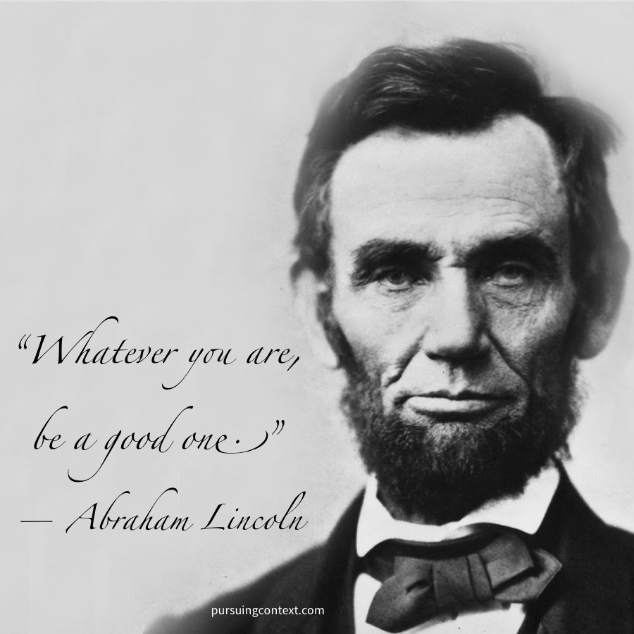 Whatever You Are Be A Good One Abraham Lincoln