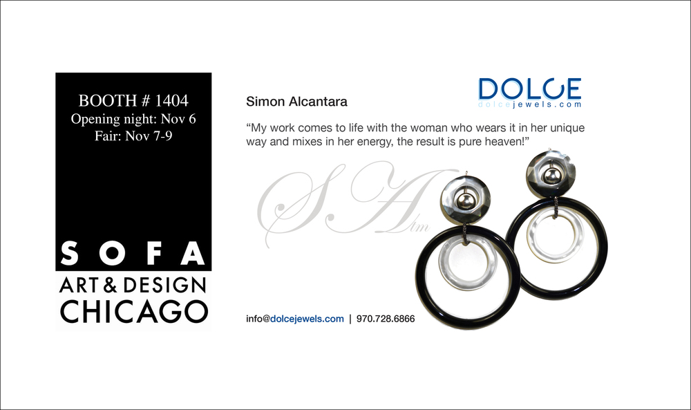 Save the date:   Nov 6-9   Dolce Jewels will be hosting the collections of Simon Alcantara, Vitor Veylan, Pamela Huinzenga and James Vilona SOFA ART AND DESIGN CHICAGO.     tickets and info      The Sculpture Objects Functional Art + Design (SOFA) Fair in Chicago is the premier gallery-presented art fair dedicated to three-dimensional art and design. On par with Art Basel and TEFAF Maastricht, SOFA is produced by Urban Expositions. Critically acclaimed and continuously running since 1994, what distinguishes SOFA from other top art events is its focus on three-dimensional artworks that cross the boundaries of fine art, decorative art and design.  SOFA is noted for its exceptional presentation, with an elite selection of international dealers presenting for sale one-of-a-kind masterworks in handsome, custom-designed gallery exhibits.