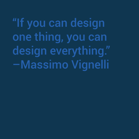 """If you can design one thing, you can design everything,""  Massimo Vignelli"