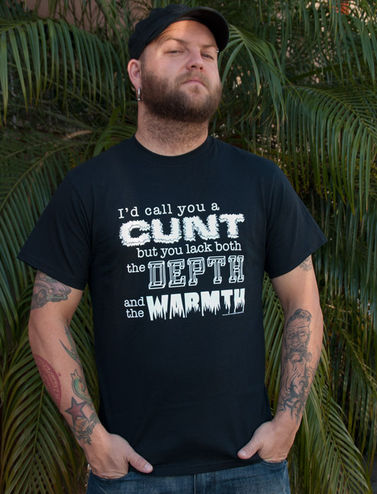 Funny_Offensive_Mens_Tee_Shirts_ID_CALL_YOU_A_CUNT_BUT_YOU_LACK_BOTH_THE_DEPTH_AND_WARMTH_Sik_World-Travis_7315.jpg