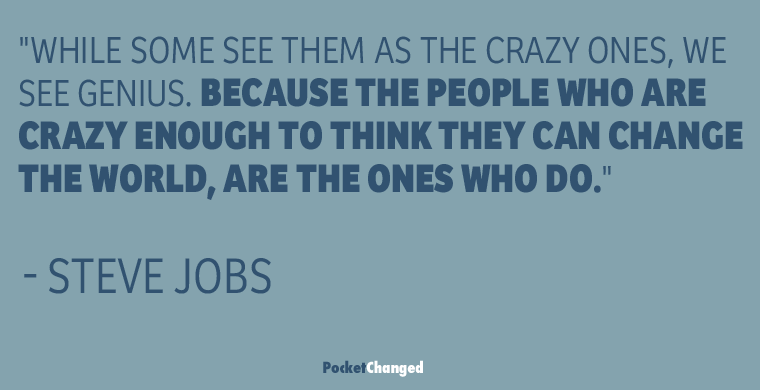 the people who are crazy enough to think they can change the world, are the ones who do