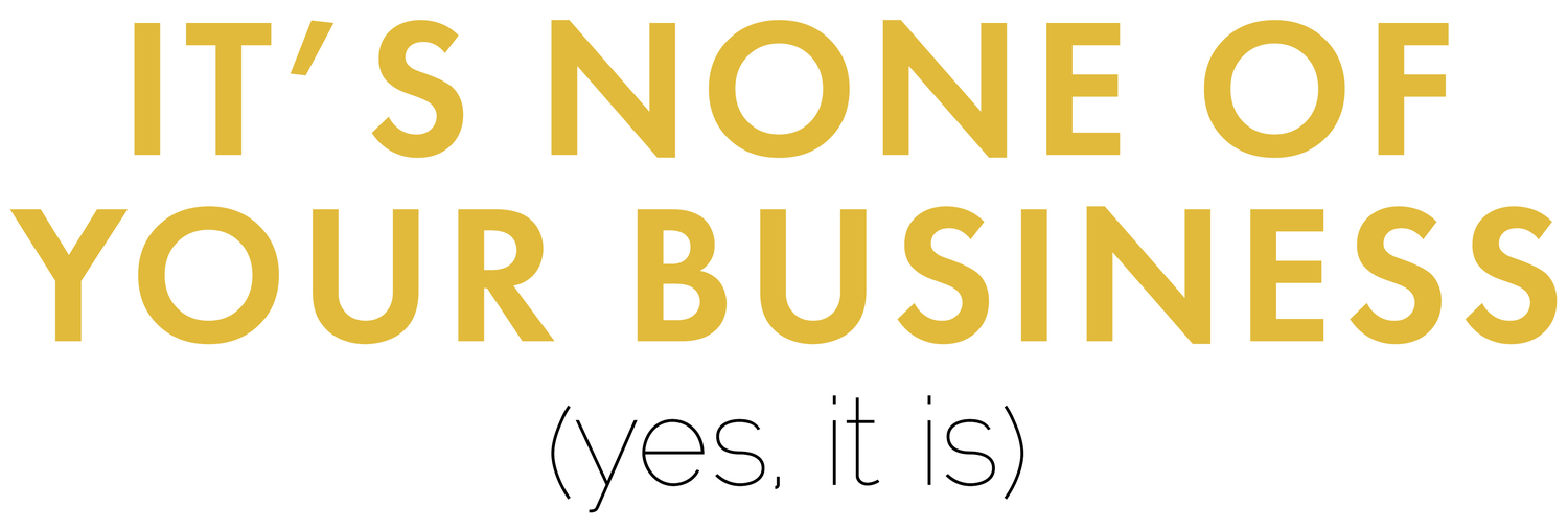 It's None Of Your Business (Yes, It Is)