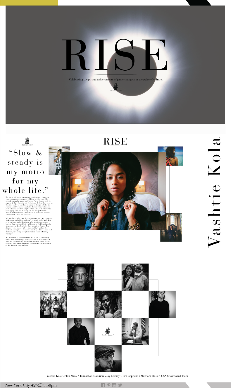 UX Design  (Illustrator, Photoshop, Lightroom)  Description: This micro-website design is apart of a creative concept for The Ritz Carlton called RISE. Collectively we decided to  utilize two methods of experience based executions to actively create a brand touch point. However, this execution was built around the idea of achievement. The site serves to inspire & engage the millennial audience by producing branded content celebrating changers across disciplines such as enterprise, culture, education, and philanthropy. The mockup features localized weather and time for New York City as well as achievers like Vashtie Kola (director, designer), Mazdack Rassi (owner milk studios), and Johnathan Mannion (photographer). Mixing individuals based in New York City with globally recognized people and organizations like Elon Musk and Dr's Without Borders ensures relevancy. A unique opportunity is also using this execution of RISE to cover employees of The Ritz Carlton making strides of excellence as well.  Date: March 2015