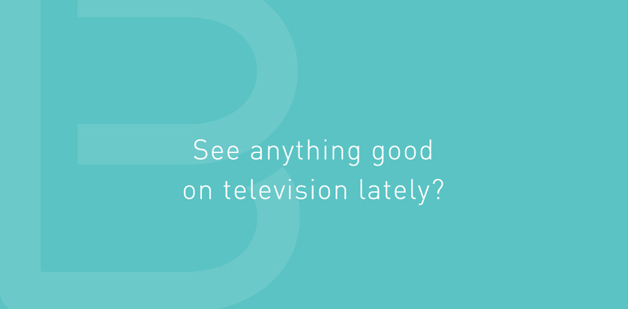 See anything good on television lately?