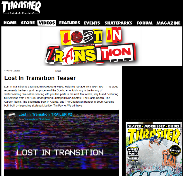 Lost In Transition Teaser   Lost In Transition is a full length skateboard video, featuring footage from 1984-1991. This video represents the back yard ramp scene of the South, an untold story in the history of skateboarding. We will be sharing with you five parts in the next few weeks, stay tuned.Featuring full sections from The 1988 Underground Skatepark NSA Contest, The Ramp Ranch, The Garden Ramp, The Skatezone bowl in Atlanta, and The Charleston Hanger in South Carolina both built by legendary skatepark builder Tim Payne.