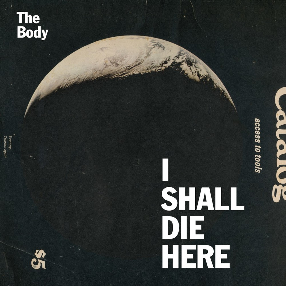 "The Body – I Shall Die Here    Legend has it that The Body, doom as fuck metal dudes, just gave a complete set of recordings to The Haxan Cloak, doom as fuck British electronica.  The latter bro chopped it up and ended up with the doomiest shit ever… its like… double-doom.  Minimal shuffles nicely into a horror deck of sludgy guitar, apparently.  The record sounds like you're just sitting on the porch, man, and listening to Freebird on the freaking radio and then all of a sudden goddamn extra-solar mini planet Nibiru returns and crashes into the earth and you're all like ""whoa"" because you can see the mushroom plume from thousands of miles away rising up into the sky."