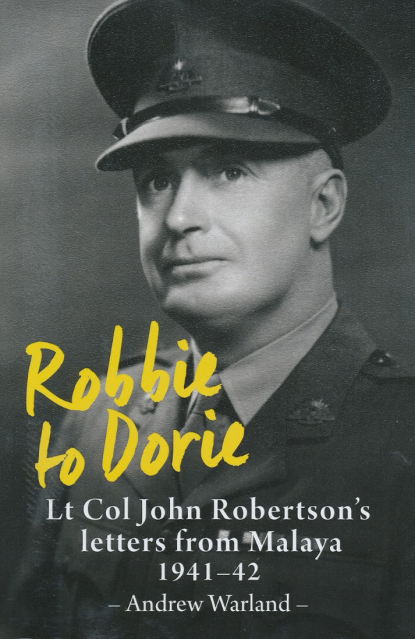 'Robbie to Dorie'   Lt Col John Robertson's letters from Malaya. 1941-42 Andrew Warland
