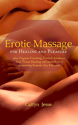 Erotic Massage for Healing and Pleasure: plus Orgasm Coaching, Genital Anatomy, Scar Tissue Healing and more from a pioneering Somatic Sex Educator (2015) by Caffyn Jesse.