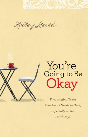 an excerpt by holley gerth from you re going to be okay slices of life