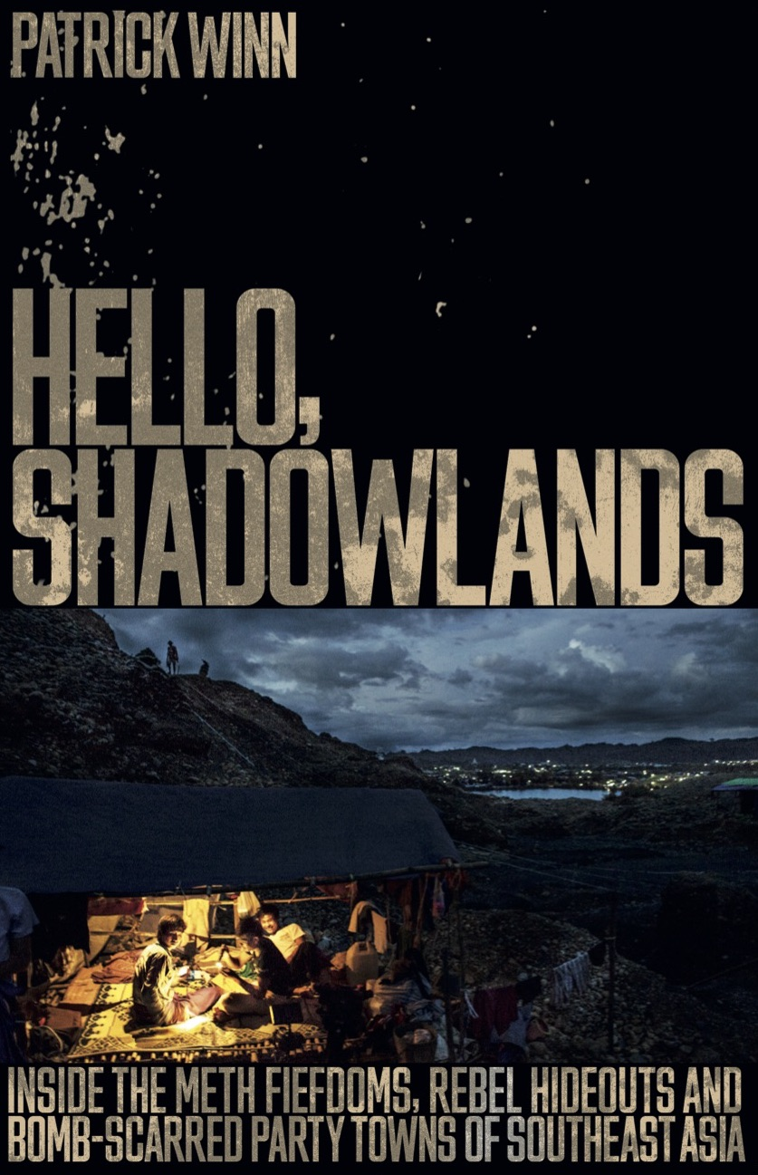 - HELLO, SHADOWLANDS:Inside the Meth Fiefdoms, Rebel Hideouts and Bomb-Scarred Party Towns of Southeast Asia.Published by Icon Books in London.Available worldwide.Order on Amazon now.