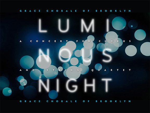 "On January 23rd, 24th and 25th, Grace Chorale of Brooklyn will present its 2014-15 Winter Concert,  Luminous Night  ,  a program of music for Chorus and String Quartet. Ludwig van Beethoven's ""Elegischer Gesang"" will be followed by works from living composers, including  Ola Gjeilo 's ""Luminous Night of the Soul,""   Veronika Krausas ' ""Language of the Birds,"" and  Eric Whitacre 's ""Five Hebrew Love Songs."" The concert will also be premiering a commissioned piece by Brooklyn-based composer,  Vince Peterson , based on excerpts from James Joyce's ""Chamber Music"".  Friday, January 23 at 7 PM: St. Ann and the Holy Trinity Episcopal Church ,  157 Montague St., Brooklyn Hts., NY  Saturday, January 24 at 7 PM: All Saints  Episcopal Church ,  286-88 Seventh Ave. at Seventh St., Park Slope, NY  Sunday, January 25 at 3 PM: Lafayette Avenue Presbyterian Church ,  85 South Oxford St., Fort Greene, NY"