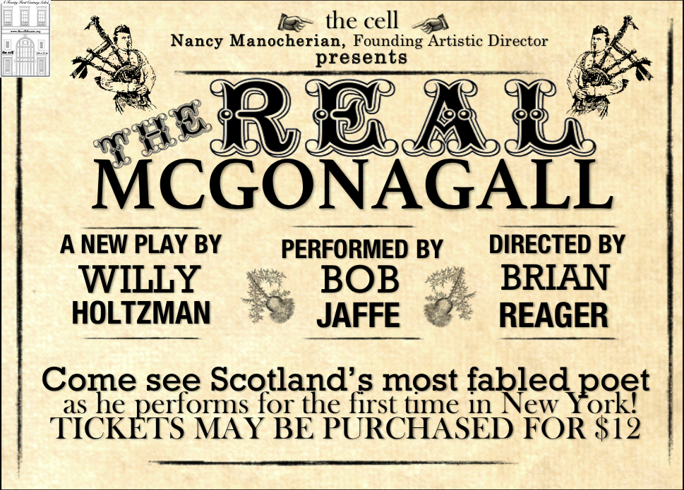 """Meet 19th century Scotsman Sir William Topaz McGonagall: weaver, actor, and fabled poet. Award winning playwright Willy Holtzman (Something You Did, Sabina, Hearts) brings the legend himself to the cell for a night of poetry, storytelling, and music, exploring questions that challenge any artist who chooses to present work to a highly critical world.""    Performed by: Bob Jaffe*   Written by: Willy Holtzman   Costume Design by: Siena Zoë Allen   Directed by: Brian Reager   *Actor is appearing courtesy of Actor's Equity Association    Doors open half hour before curtain."