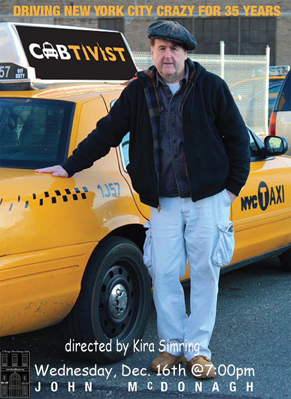 Last chance to see  John McDonagh's hilarious  Cabtivist  at nancy manocherian's  the cell  on Wednesday, December 16th, at 7:00 p.m.  Directed by Kira Simring, Cabtivist is laugh-out-loud commentary from behind the wheel of New York's outrageously outspoken activist cab driver.   People are saying...   McDonagh has an incisive wit, is keenly observant and has never lost his sense of wonder at the aberrations of the human race. The man is a superb story teller never lacking in humor.   -  Malachy McCourt , Actor, Activist, author of A Monk Swimming.   J ohn's NYC is the one you wished you got to live in. Lucky us - we get to experience it vicariously through him. Funny and poignant as hell. Check it out  -  Melissa Plaut , author of Hack   He has stories that resonate politically and socially . . . it is New York Folklore at it's best . . . so funny and inventive . . . I loved it, should be seen by everyone . -  David Rothenberg , Founder of the Fortune Society, Broadway publicist and producer.   The bit about England's Stephen Fry had me crying with laughter  -  Ginger Adams Otis,  New York Daily News.  Rip-roaring, side-splitting, tongue-in-cheek one-man play -Irish Echo  McDonagh takes passengers - and theatergoers - on a hell of a ride -New York Daily News