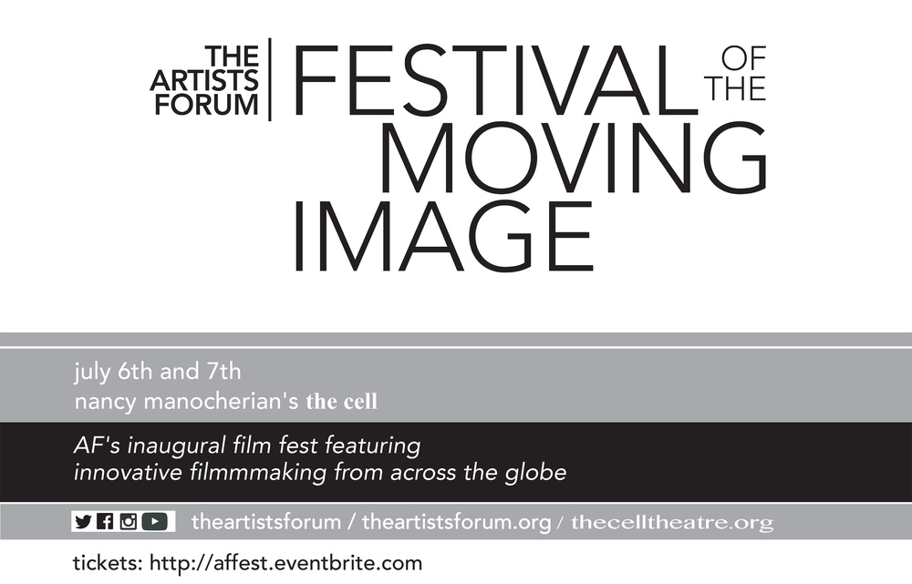 THE ARTISTS FORUM, a NY State 501(c)3 not-for-profit arts service organization specializing in media, events, and juried competitions for artists, is proud to announce the inaugural screenings for THE ARTISTS FORUM FESTIVAL OF THE MOVING IMAGE (AF-FMI). This years AF-FMI features 23 international short film selections from multiple disciplines: narrative, experimental, documentary, animation, and music video works. Additional festival highlights include an opening night filmmakers' reception, an awards ceremony, and our closing night party. This two day event will be held July 6th and 7th from 7PM to 10:30PM each nite at nancy manocherian's the cell. For tickets and our list of films, please visit: http://affest.eventbrite.com For more information on THE ARTISTS FORUM, please visit our main website at: http://www.theartistsforum.org