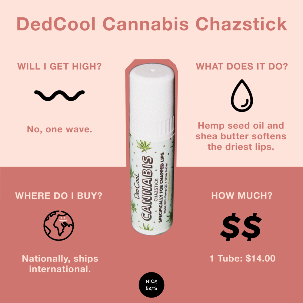 6. DedCool Cannabis Chazstick - DedCool Cannabis Chazstick: This lipbalm aptly named Pineapple Express (sorry, it won't put you on an epic journey a la Seth Rogan and James Franco) is made of all natural vegan shea butter with hemp seed oil. Tasting like the perfect piña colada, it's our go-to for smooth, hyper-moisturized lips. Stressing out over whether the ingredients in your balm will turn your mouth into flaky sandpaper is over.