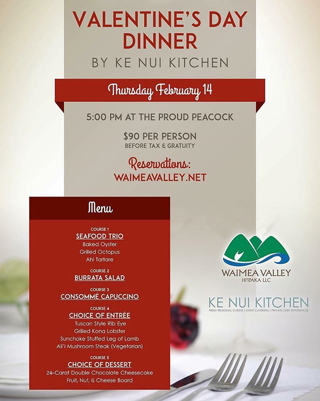 Celebrate and share aloha on Valentine's Day! Bring your loved one(s) to a special evening at the Proud Peacock in Waimea Valley Thursday February 14th at 5pm.  Start your evening with a complimentary glass of prosecco followed by a five course dinner by Ke Nui Kitchen. Dinner is $90 per person (before gratuity and sales tax). Enjoy the photo booth on your way out. Bottle service by request at events@waimeavalley.net. Book today at www.waimeavalley.net.