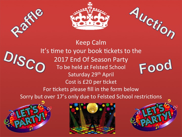 Saturday 29th April End Of Season Party   This year the end of season party will again be held at the Lord Richie Hall Felsted School. Final arrangements are currently being made and further updates will appear on this page such as food and auction prizes.  You can book your tickets using the form below, if you want to arrange a table then that is fine we can organise once tickets have been purchased.
