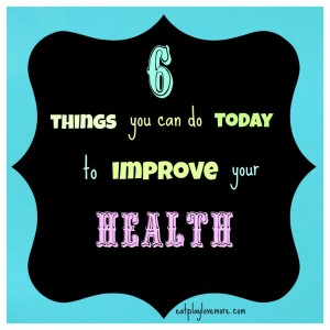 6 Things You Can Do Today to Improve Your Health by Eat.Play.Love.More
