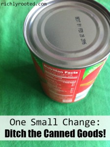 One Small Change: Ditch The Canned Goods! by Richly Rooted