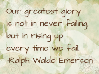 Graphic with the Quote: Our greatest glory is not in never failing, but in rising up every time we fail. by Ralph Waldo Emerson