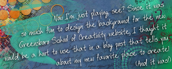 Now I'm just playing, see? Since it was so much fun to design the background for the new Greensboro School of Creativity website, I thought it would be a hoot to use that in a blog post that tells you about my new favorite place to create! (And it was!)